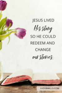 Jesus continues to live His story seeking to redeem and bring great beauty to your story.