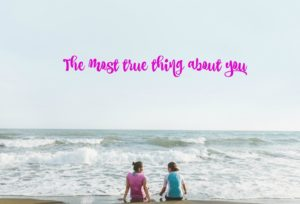 The most true thing about you