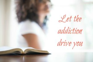 Let the addiction drive you